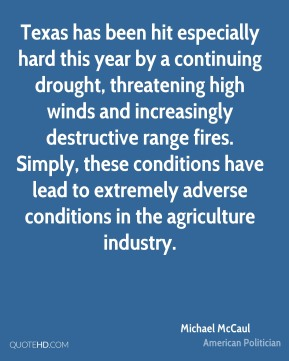 Michael McCaul - Texas has been hit especially hard this year by a continuing drought, threatening high winds and increasingly destructive range fires. Simply, these conditions have lead to extremely adverse conditions in the agriculture industry.