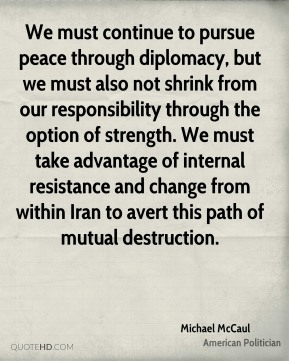 We must continue to pursue peace through diplomacy, but we must also not shrink from our responsibility through the option of strength. We must take advantage of internal resistance and change from within Iran to avert this path of mutual destruction.