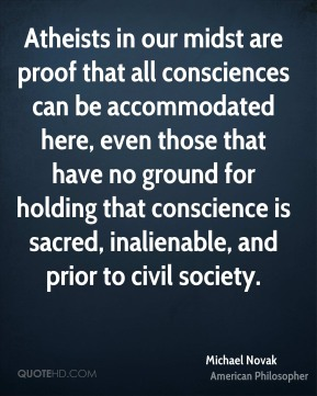 Michael Novak - Atheists in our midst are proof that all consciences can be accommodated here, even those that have no ground for holding that conscience is sacred, inalienable, and prior to civil society.