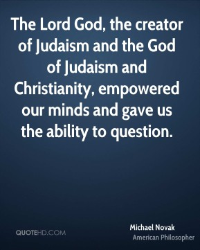 The Lord God, the creator of Judaism and the God of Judaism and Christianity, empowered our minds and gave us the ability to question.