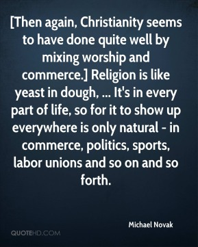Michael Novak  - [Then again, Christianity seems to have done quite well by mixing worship and commerce.] Religion is like yeast in dough, ... It's in every part of life, so for it to show up everywhere is only natural - in commerce, politics, sports, labor unions and so on and so forth.