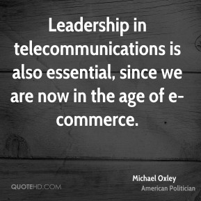 Michael Oxley - Leadership in telecommunications is also essential, since we are now in the age of e-commerce.