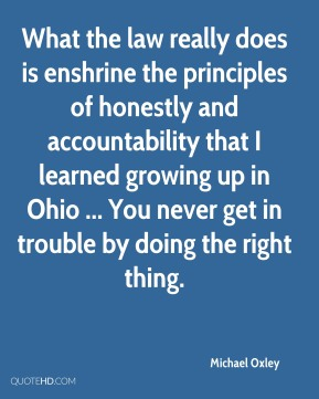 Michael Oxley  - What the law really does is enshrine the principles of honestly and accountability that I learned growing up in Ohio ... You never get in trouble by doing the right thing.