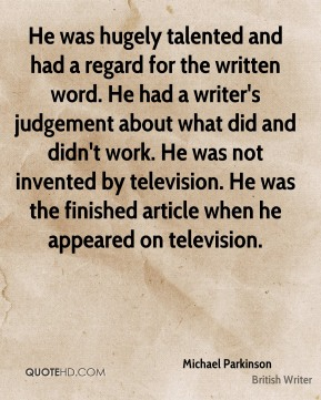 Michael Parkinson  - He was hugely talented and had a regard for the written word. He had a writer's judgement about what did and didn't work. He was not invented by television. He was the finished article when he appeared on television.
