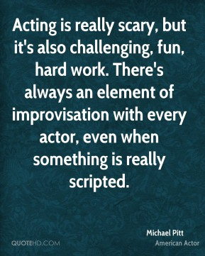 Michael Pitt - Acting is really scary, but it's also challenging, fun, hard work. There's always an element of improvisation with every actor, even when something is really scripted.