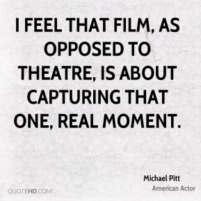 Michael Pitt - I feel that film, as opposed to theatre, is about capturing that one, real moment.