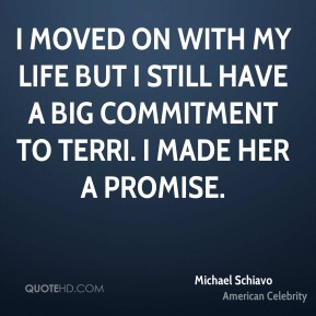 Michael Schiavo - I moved on with my life but I still have a big commitment to Terri. I made her a promise.