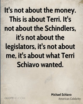 Michael Schiavo - It's not about the money. This is about Terri. It's not about the Schindlers, it's not about the legislators, it's not about me, it's about what Terri Schiavo wanted.