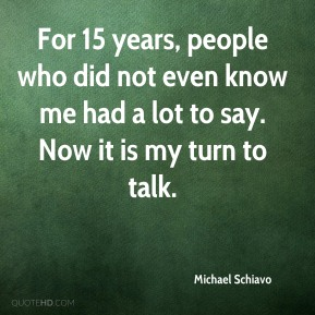 Michael Schiavo  - For 15 years, people who did not even know me had a lot to say. Now it is my turn to talk.