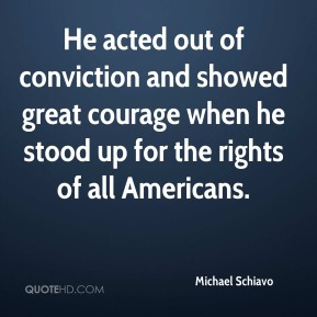 Michael Schiavo  - He acted out of conviction and showed great courage when he stood up for the rights of all Americans.
