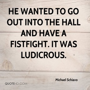 Michael Schiavo  - He wanted to go out into the hall and have a fistfight. It was ludicrous.
