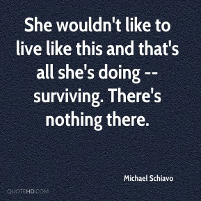 Michael Schiavo  - She wouldn't like to live like this and that's all she's doing -- surviving. There's nothing there.