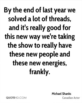 Michael Shanks - By the end of last year we solved a lot of threads, and it's really good for this new way we're taking the show to really have these new people and these new energies, frankly.