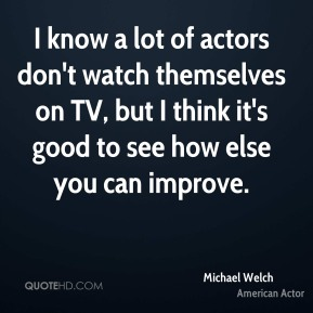 Michael Welch - I know a lot of actors don't watch themselves on TV, but I think it's good to see how else you can improve.