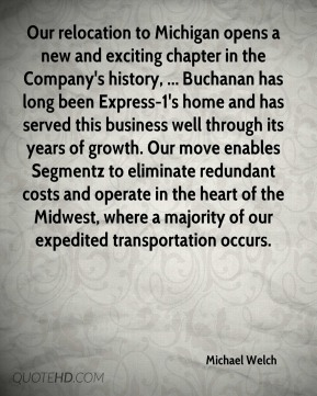 Michael Welch  - Our relocation to Michigan opens a new and exciting chapter in the Company's history, ... Buchanan has long been Express-1's home and has served this business well through its years of growth. Our move enables Segmentz to eliminate redundant costs and operate in the heart of the Midwest, where a majority of our expedited transportation occurs.