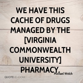Michael Welch  - We have this cache of drugs managed by the [Virginia Commonwealth University] pharmacy.