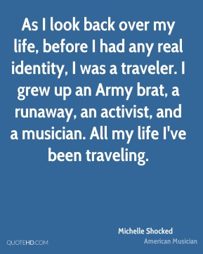 Michelle Shocked - As I look back over my life, before I had any real identity, I was a traveler. I grew up an Army brat, a runaway, an activist, and a musician. All my life I've been traveling.