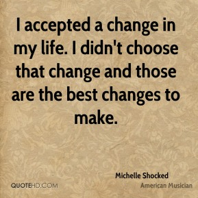 I accepted a change in my life. I didn't choose that change and those are the best changes to make.