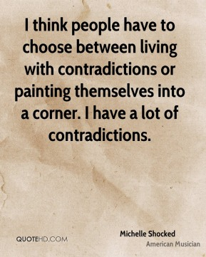I think people have to choose between living with contradictions or painting themselves into a corner. I have a lot of contradictions.