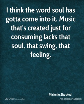 Michelle Shocked - I think the word soul has gotta come into it. Music that's created just for consuming lacks that soul, that swing, that feeling.