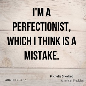 I'm a perfectionist, which I think is a mistake.