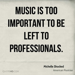 Music is too important to be left to professionals.