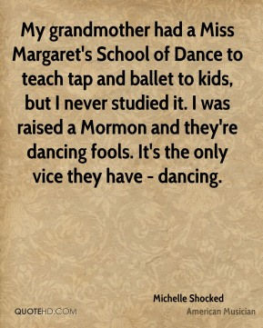 My grandmother had a Miss Margaret's School of Dance to teach tap and ballet to kids, but I never studied it. I was raised a Mormon and they're dancing fools. It's the only vice they have - dancing.