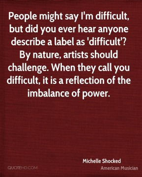 Michelle Shocked - People might say I'm difficult, but did you ever hear anyone describe a label as 'difficult'? By nature, artists should challenge. When they call you difficult, it is a reflection of the imbalance of power.