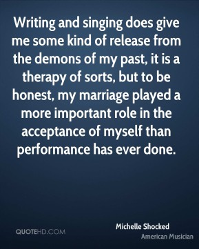 Writing and singing does give me some kind of release from the demons of my past, it is a therapy of sorts, but to be honest, my marriage played a more important role in the acceptance of myself than performance has ever done.