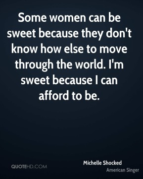 Some women can be sweet because they don't know how else to move through the world. I'm sweet because I can afford to be.