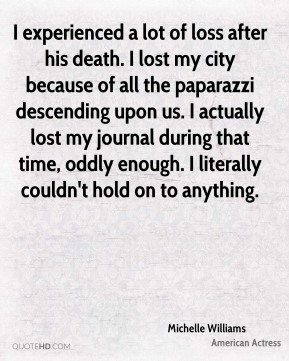 I experienced a lot of loss after his death. I lost my city because of all the paparazzi descending upon us. I actually lost my journal during that time, oddly enough. I literally couldn't hold on to anything.