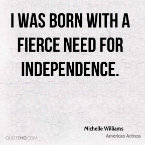 I was born with a fierce need for independence.