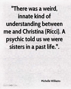 "Michelle Williams  - ""There was a weird, innate kind of understanding between me and Christina (Ricci). A psychic told us we were sisters in a past life.""."