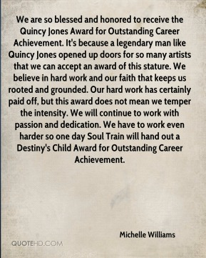 Michelle Williams  - We are so blessed and honored to receive the Quincy Jones Award for Outstanding Career Achievement. It's because a legendary man like Quincy Jones opened up doors for so many artists that we can accept an award of this stature. We believe in hard work and our faith that keeps us rooted and grounded. Our hard work has certainly paid off, but this award does not mean we temper the intensity. We will continue to work with passion and dedication. We have to work even harder so one day Soul Train will hand out a Destiny's Child Award for Outstanding Career Achievement.