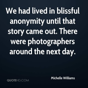 Michelle Williams  - We had lived in blissful anonymity until that story came out. There were photographers around the next day.