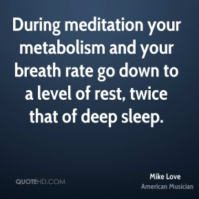 During meditation your metabolism and your breath rate go down to a level of rest, twice that of deep sleep.