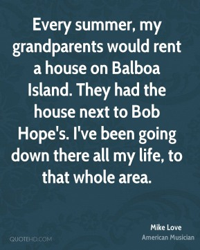 Every summer, my grandparents would rent a house on Balboa Island. They had the house next to Bob Hope's. I've been going down there all my life, to that whole area.