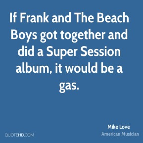 Mike Love - If Frank and The Beach Boys got together and did a Super Session album, it would be a gas.