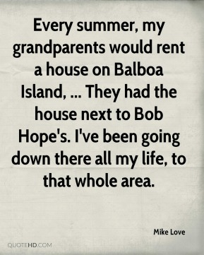 Every summer, my grandparents would rent a house on Balboa Island, ... They had the house next to Bob Hope's. I've been going down there all my life, to that whole area.