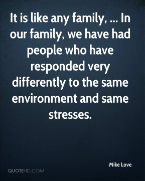 It is like any family, ... In our family, we have had people who have responded very differently to the same environment and same stresses.