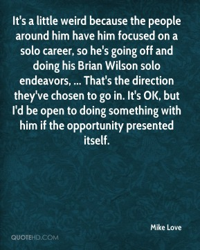 It's a little weird because the people around him have him focused on a solo career, so he's going off and doing his Brian Wilson solo endeavors, ... That's the direction they've chosen to go in. It's OK, but I'd be open to doing something with him if the opportunity presented itself.