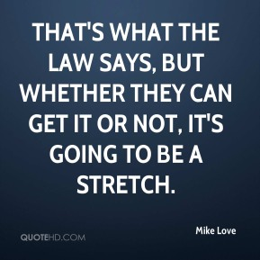 Mike Love  - That's what the law says, but whether they can get it or not, it's going to be a stretch.