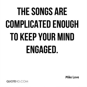 The songs are complicated enough to keep your mind engaged.