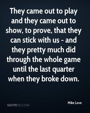 They came out to play and they came out to show, to prove, that they can stick with us - and they pretty much did through the whole game until the last quarter when they broke down.