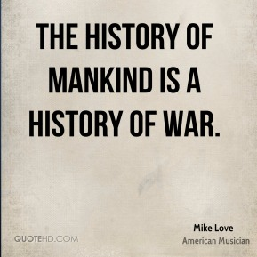 The history of mankind is a history of war.