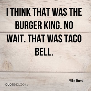 Mike Ross  - I think that was the Burger King. No wait. That was Taco Bell.