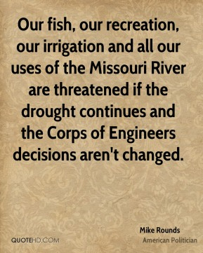 Mike Rounds - Our fish, our recreation, our irrigation and all our uses of the Missouri River are threatened if the drought continues and the Corps of Engineers decisions aren't changed.