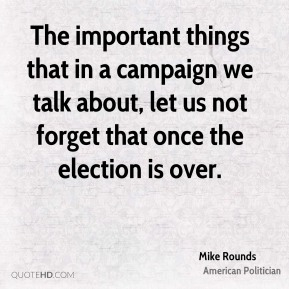 The important things that in a campaign we talk about, let us not forget that once the election is over.