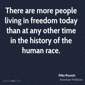 There are more people living in freedom today than at any other time in the history of the human race.