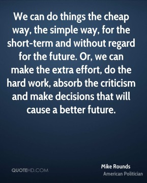We can do things the cheap way, the simple way, for the short-term and without regard for the future. Or, we can make the extra effort, do the hard work, absorb the criticism and make decisions that will cause a better future.